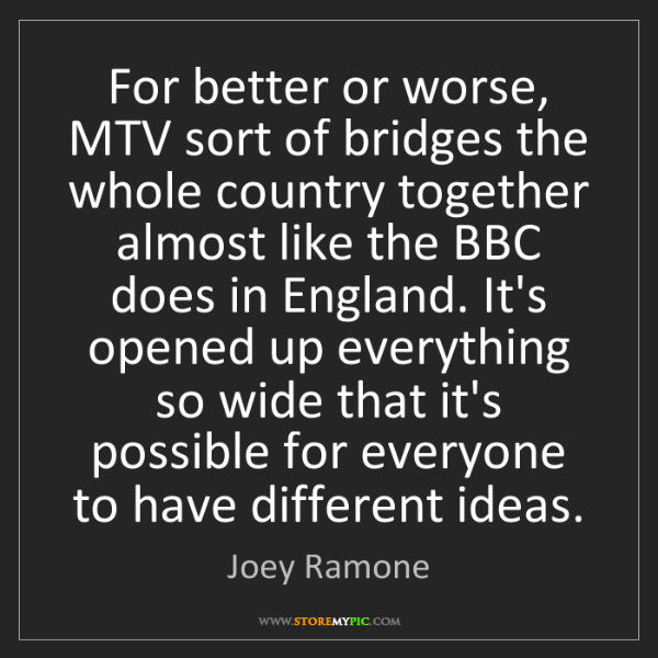 Joey Ramone: For better or worse, MTV sort of bridges the whole country...