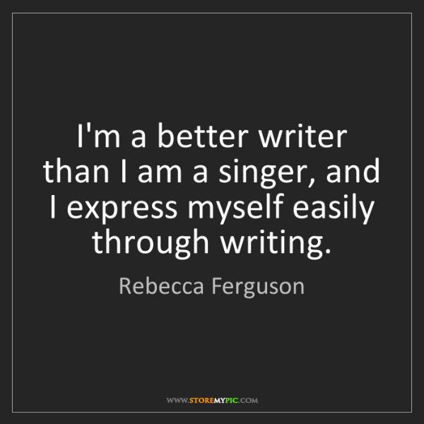 Rebecca Ferguson: I'm a better writer than I am a singer, and I express...