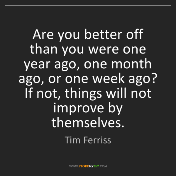 Tim Ferriss: Are you better off than you were one year ago, one month...