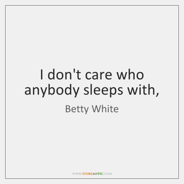 I don't care who anybody sleeps with,