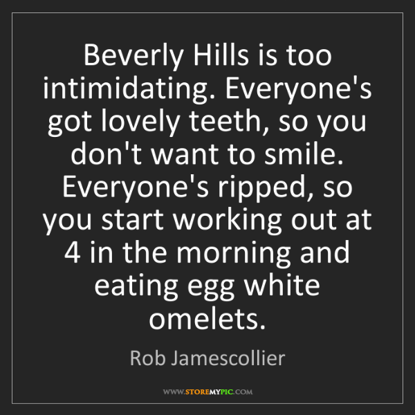 Rob Jamescollier: Beverly Hills is too intimidating. Everyone's got lovely...
