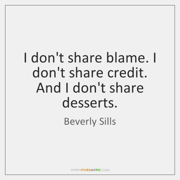 I don't share blame. I don't share credit. And I don't share ...