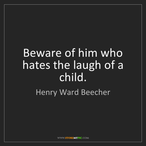Henry Ward Beecher: Beware of him who hates the laugh of a child.