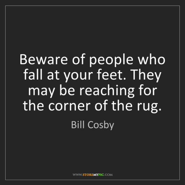 Bill Cosby: Beware of people who fall at your feet. They may be reaching...