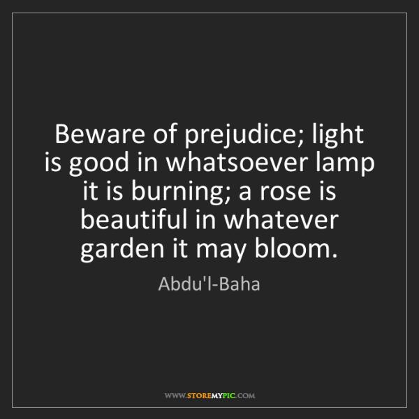 Abdu'l-Baha: Beware of prejudice; light is good in whatsoever lamp...
