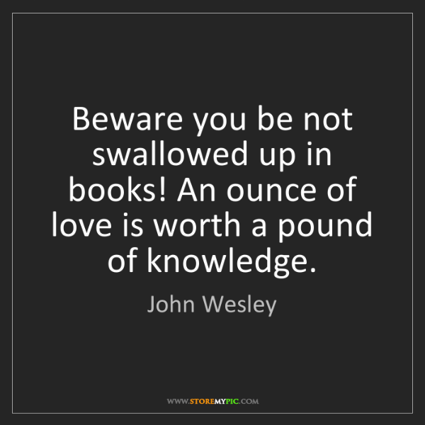 John Wesley: Beware you be not swallowed up in books! An ounce of...