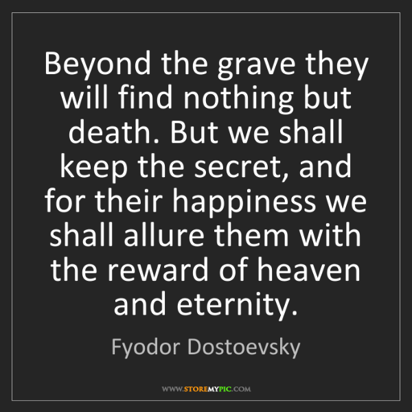 Fyodor Dostoevsky: Beyond the grave they will find nothing but death. But...