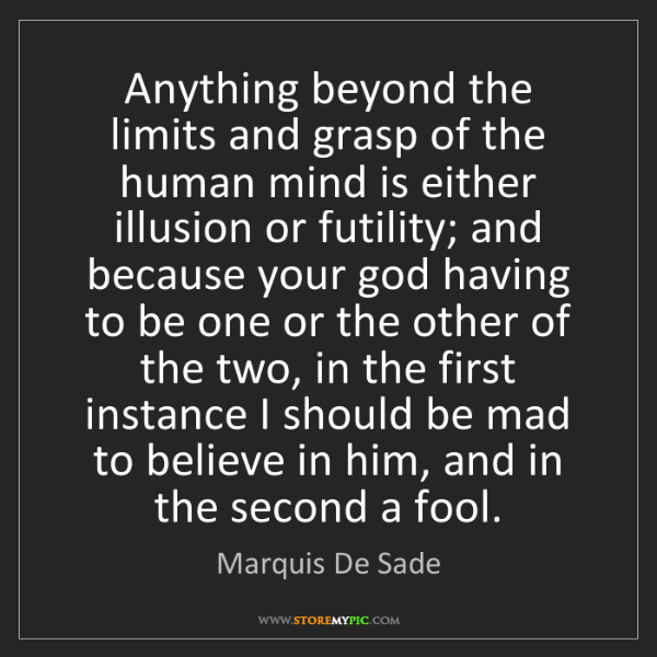 Marquis De Sade: Anything beyond the limits and grasp of the human mind...