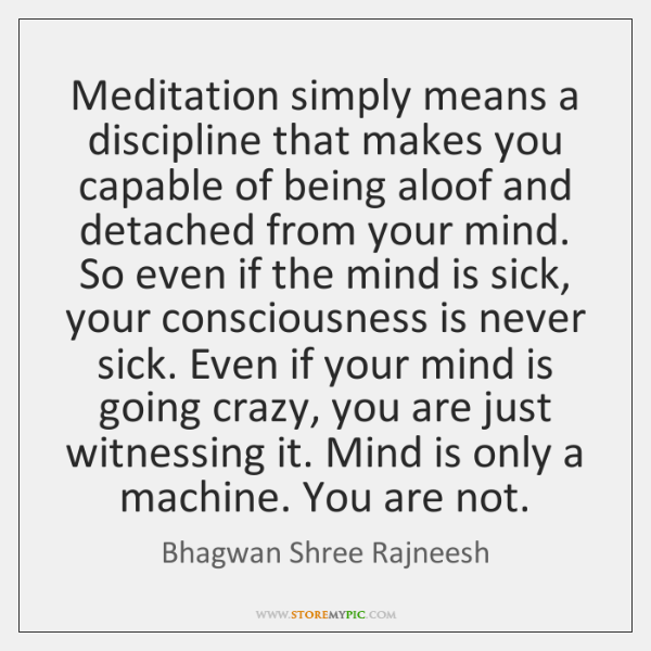 Meditation simply means a discipline that makes you capable of being aloof ...
