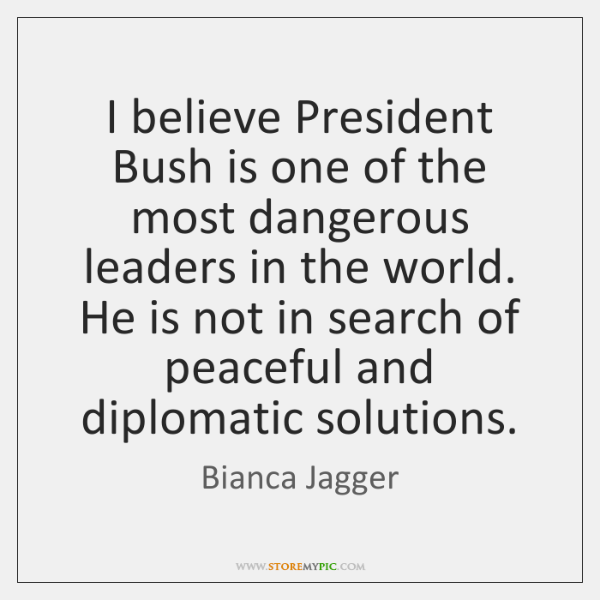 I believe President Bush is one of the most dangerous leaders in ...