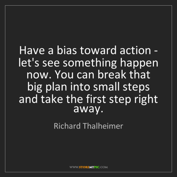Richard Thalheimer: Have a bias toward action - let's see something happen...