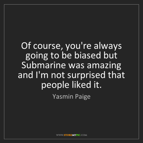 Yasmin Paige: Of course, you're always going to be biased but Submarine...