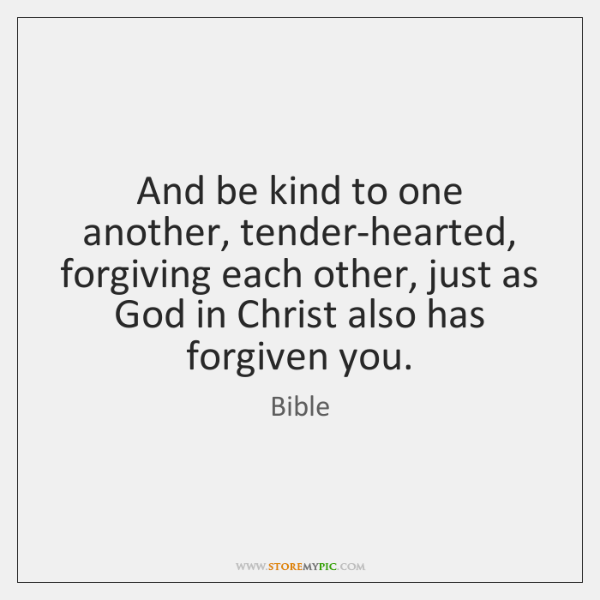 And be kind to one another, tender-hearted, forgiving each other, just as ...