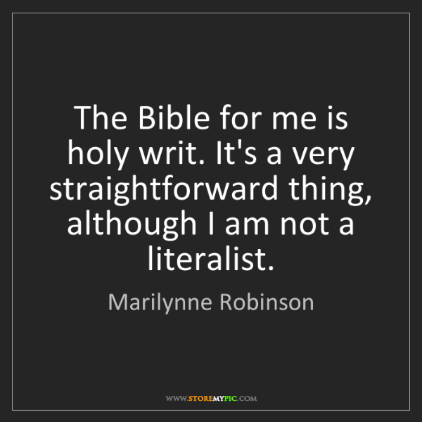 Marilynne Robinson: The Bible for me is holy writ. It's a very straightforward...