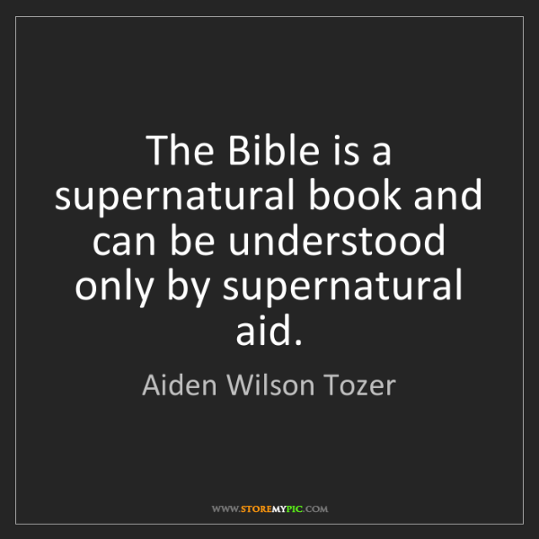 Aiden Wilson Tozer: The Bible is a supernatural book and can be understood...