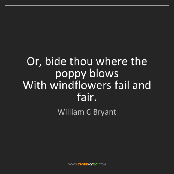 William C Bryant: Or, bide thou where the poppy blows  With windflowers...
