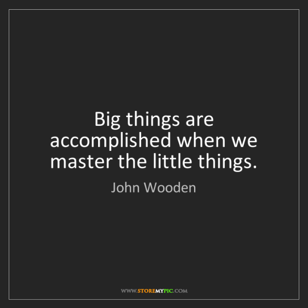 John Wooden: Big things are accomplished when we master the little...