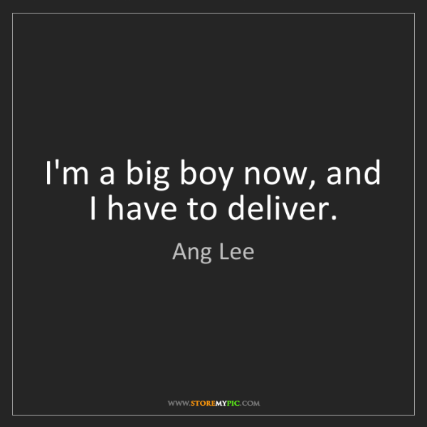 Ang Lee: I'm a big boy now, and I have to deliver.