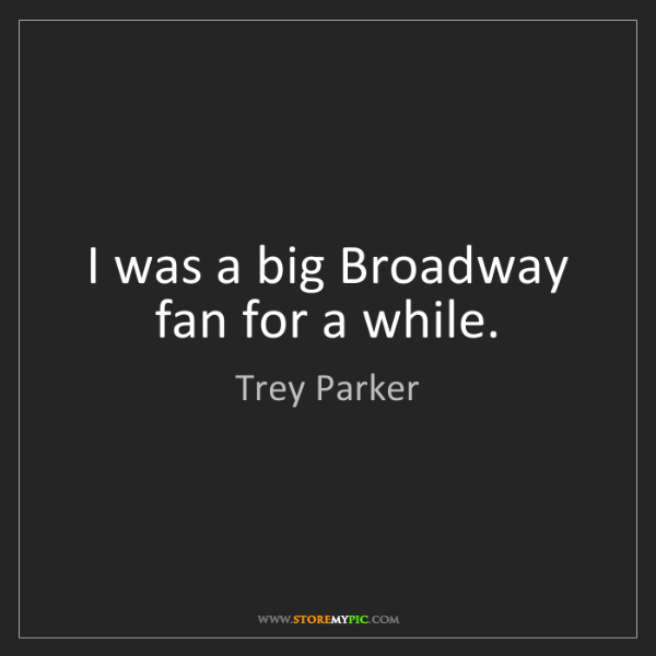 Trey Parker: I was a big Broadway fan for a while.