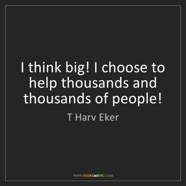 T Harv Eker: I think big! I choose to help thousands and thousands...