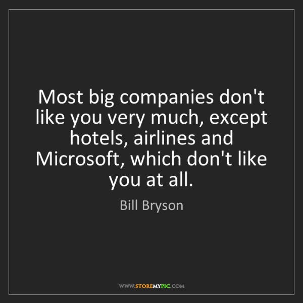 Bill Bryson: Most big companies don't like you very much, except hotels,...
