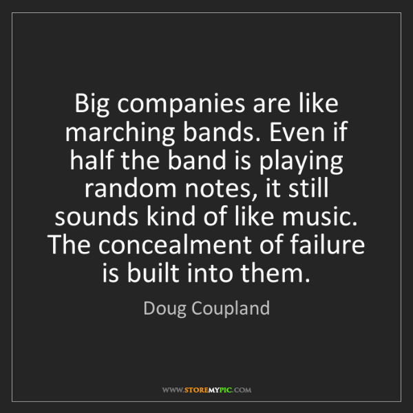 Doug Coupland: Big companies are like marching bands. Even if half the...