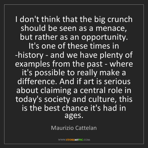 Maurizio Cattelan: I don't think that the big crunch should be seen as a...