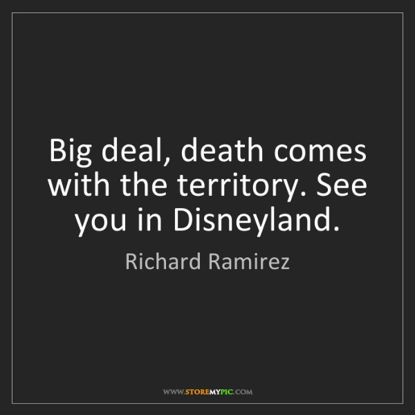 Richard Ramirez: Big deal, death comes with the territory. See you in...