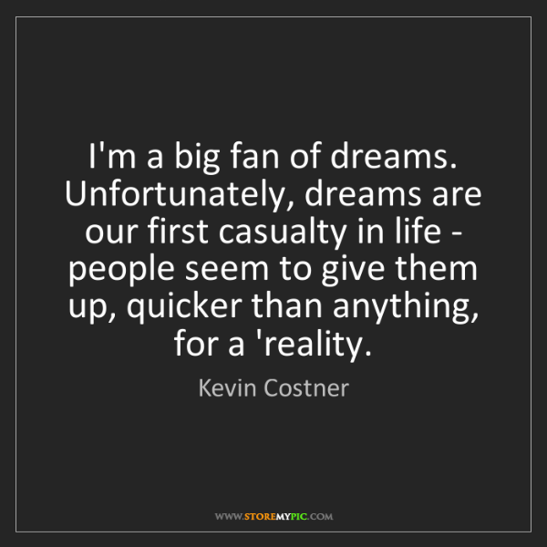 Kevin Costner: I'm a big fan of dreams. Unfortunately, dreams are our...