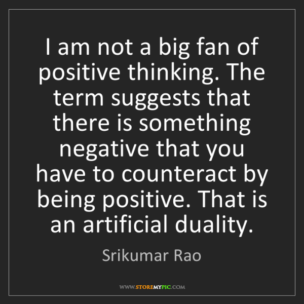 Srikumar Rao: I am not a big fan of positive thinking. The term suggests...