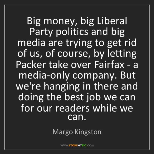 Margo Kingston: Big money, big Liberal Party politics and big media are...