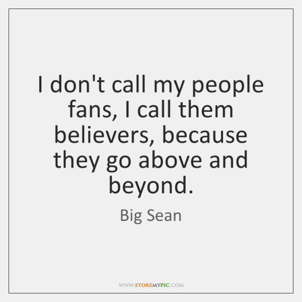 I don't call my people fans, I call them believers, because they ...