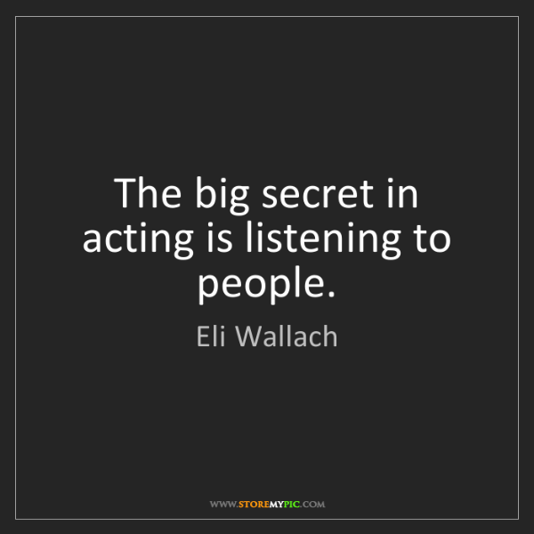 Eli Wallach: The big secret in acting is listening to people.