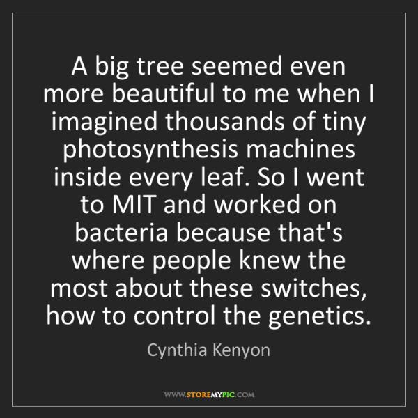 Cynthia Kenyon: A big tree seemed even more beautiful to me when I imagined...