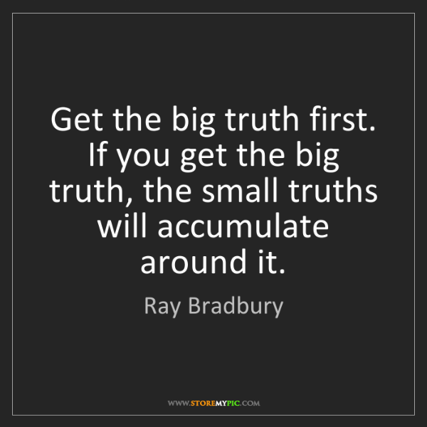 Ray Bradbury: Get the big truth first. If you get the big truth, the...