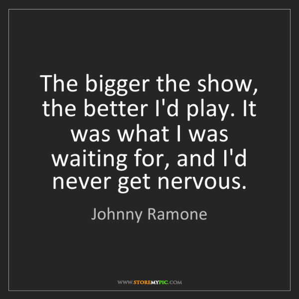 Johnny Ramone: The bigger the show, the better I'd play. It was what...
