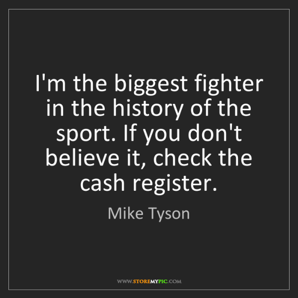 Mike Tyson: I'm the biggest fighter in the history of the sport....