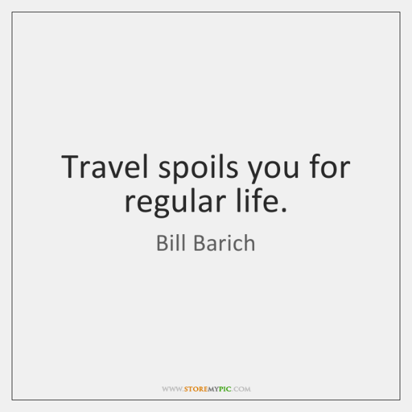 Travel spoils you for regular life.