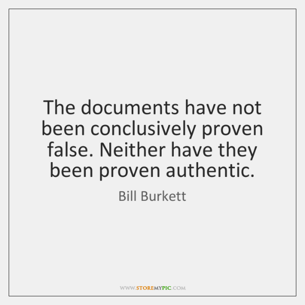 The documents have not been conclusively proven false. Neither have they been ...