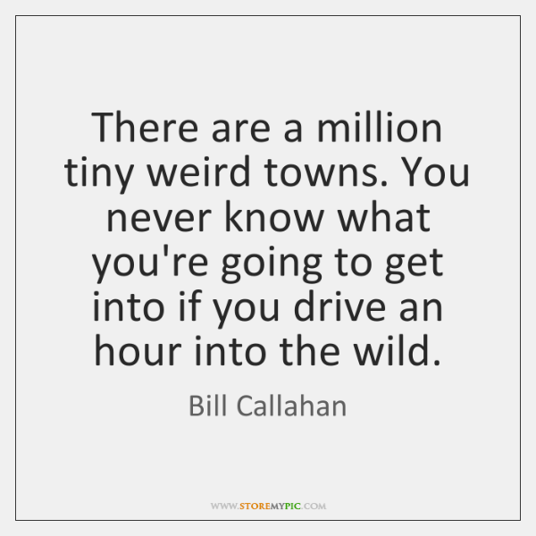 There are a million tiny weird towns. You never know what you're ...