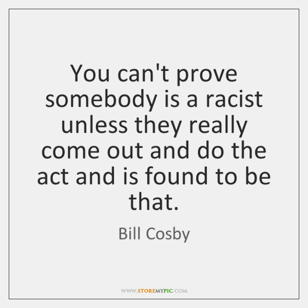 You can't prove somebody is a racist unless they really come out ...