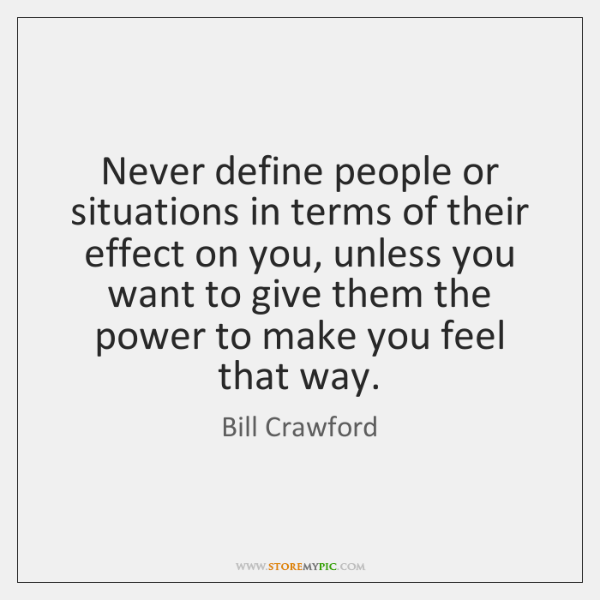 Never define people or situations in terms of their effect on you, ...