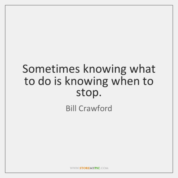 Sometimes knowing what to do is knowing when to stop.