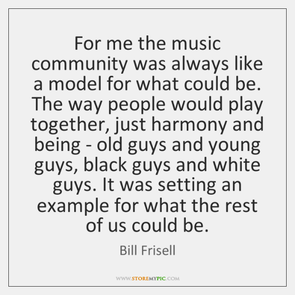 For me the music community was always like a model for what ...