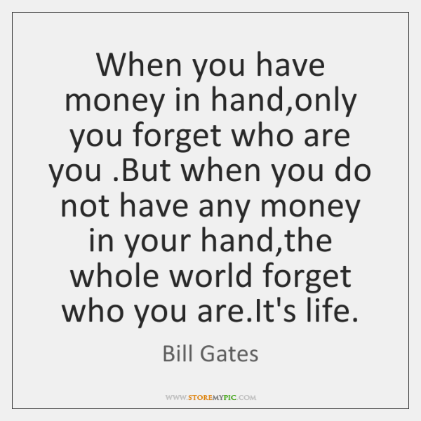 When you have money in hand,only you forget who are you ....