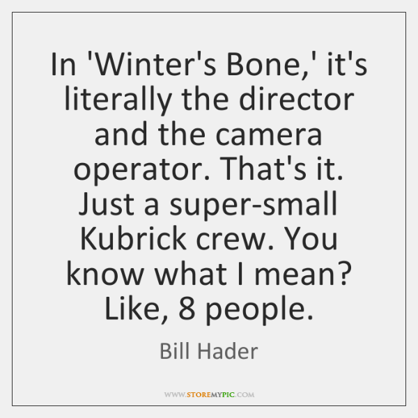 In 'Winter's Bone,' it's literally the director and the camera operator. ...