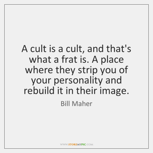 A cult is a cult, and that's what a frat is. A ...