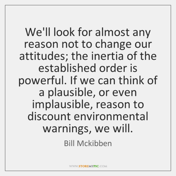 We'll look for almost any reason not to change our attitudes; the ...