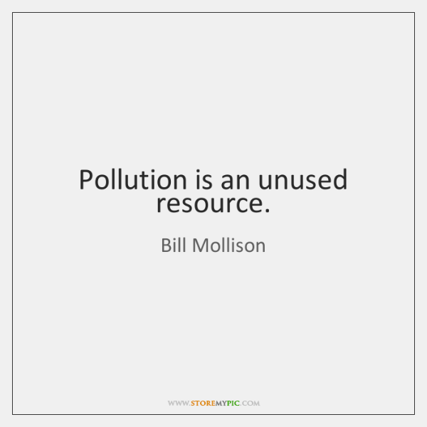Pollution is an unused resource.