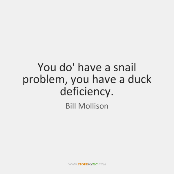 You do' have a snail problem, you have a duck deficiency.